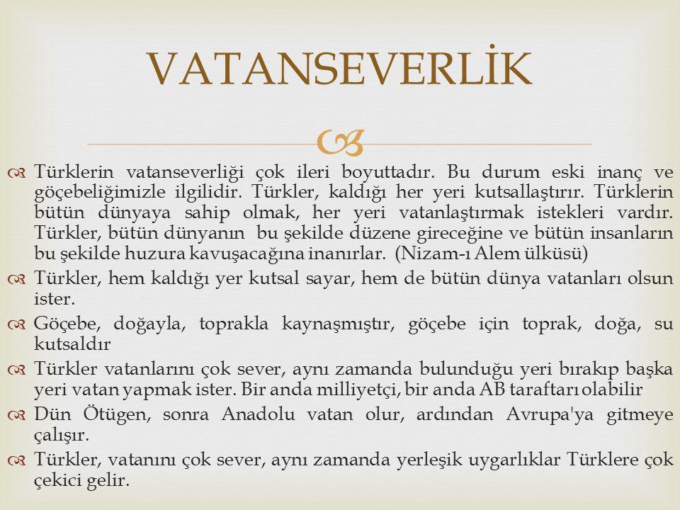   Türklerin vatanseverliği çok ileri boyuttadır. Bu durum eski inanç ve göçebeliğimizle ilgilidir. Türkler, kaldığı her yeri kutsallaştırır. Türkler