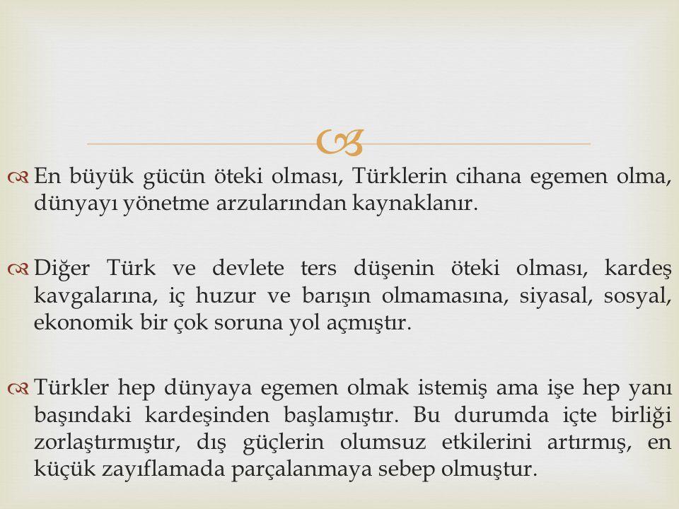   En büyük gücün öteki olması, Türklerin cihana egemen olma, dünyayı yönetme arzularından kaynaklanır.  Diğer Türk ve devlete ters düşenin öteki ol