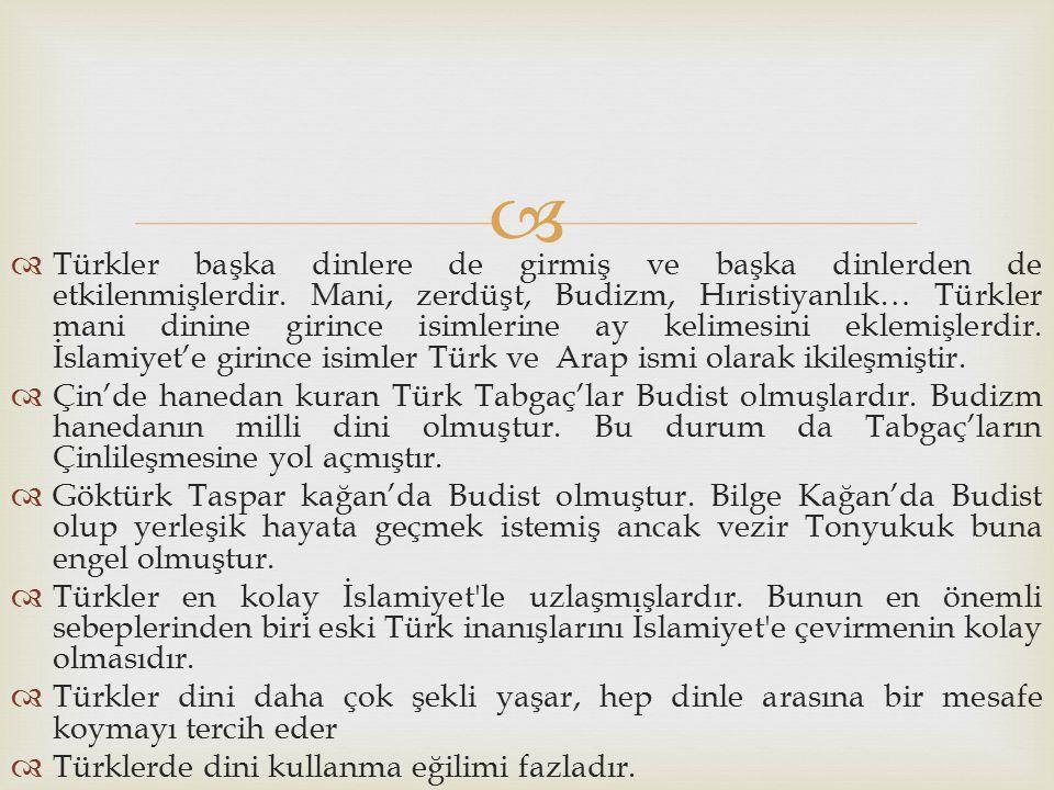   Türkler başka dinlere de girmiş ve başka dinlerden de etkilenmişlerdir. Mani, zerdüşt, Budizm, Hıristiyanlık… Türkler mani dinine girince isimleri