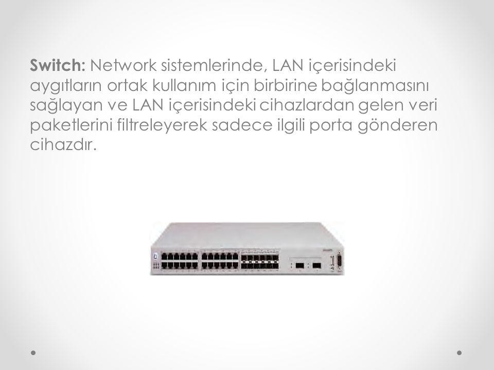 Switch: Network sistemlerinde, LAN içerisindeki aygıtların ortak kullanım için birbirine bağlanmasını sağlayan ve LAN içerisindeki cihazlardan gelen v