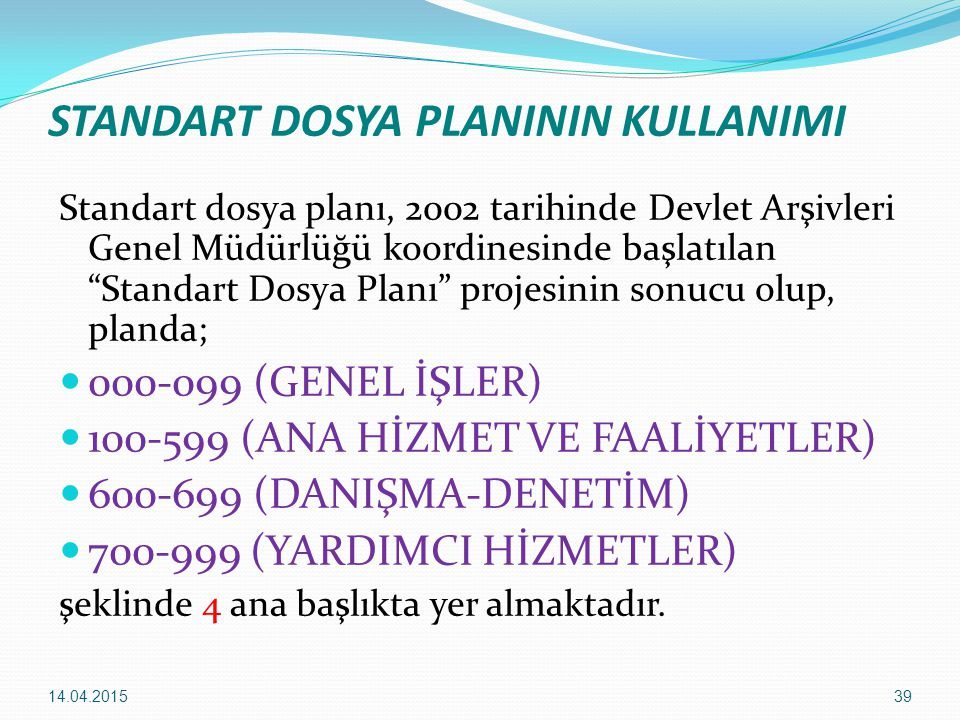 """39 STANDART DOSYA PLANININ KULLANIMI Standart dosya planı, 2002 tarihinde Devlet Arşivleri Genel Müdürlüğü koordinesinde başlatılan """"Standart Dosya Pl"""