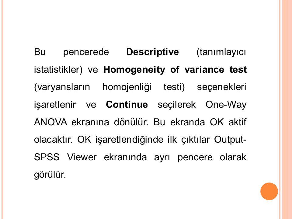 Bu pencerede Descriptive (tanımlayıcı istatistikler) ve Homogeneity of variance test (varyansların homojenliği testi) seçenekleri işaretlenir ve Conti