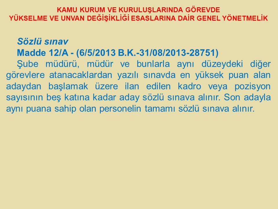 KAMU KURUM VE KURULUŞLARINDA GÖREVDE YÜKSELME VE UNVAN DEĞİŞİKLİĞİ ESASLARINA DAİR GENEL YÖNETMELİK Sözlü sınav Madde 12/A - (6/5/2013 B.K.-31/08/2013
