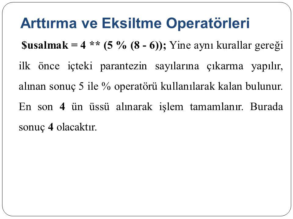 Arttırma ve Eksiltme Operatörleri $usalmak = 4 ** (5 % (8 - 6)); Yine aynı kurallar gereği ilk önce içteki parantezin sayılarına çıkarma yapılır, alınan sonuç 5 ile % operatörü kullanılarak kalan bulunur.