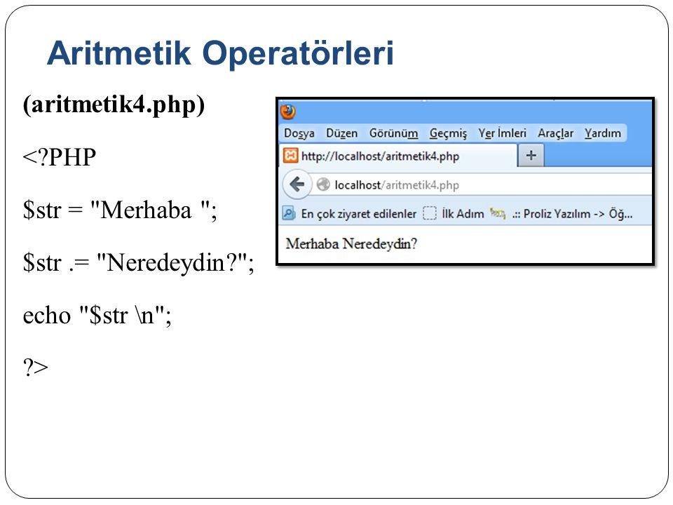 Aritmetik Operatörleri (aritmetik4.php) <?PHP $str = Merhaba ; $str.= Neredeydin? ; echo $str \n ; ?>
