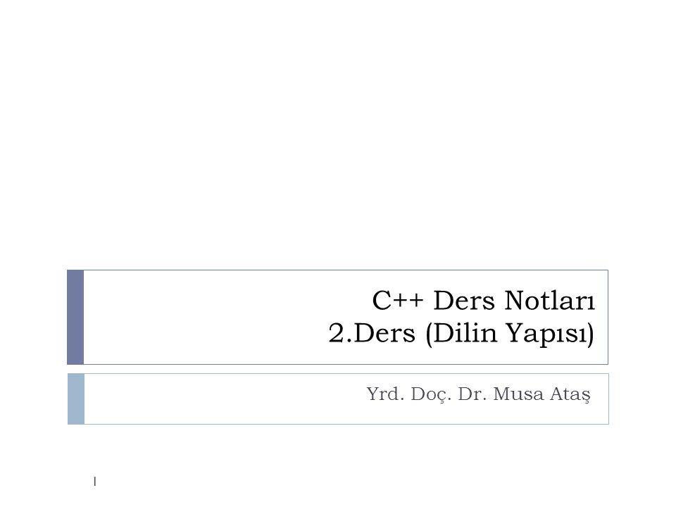 C++ Ders Notları 2.Ders (Dilin Yapısı) Yrd. Doç. Dr. Musa Ataş 1