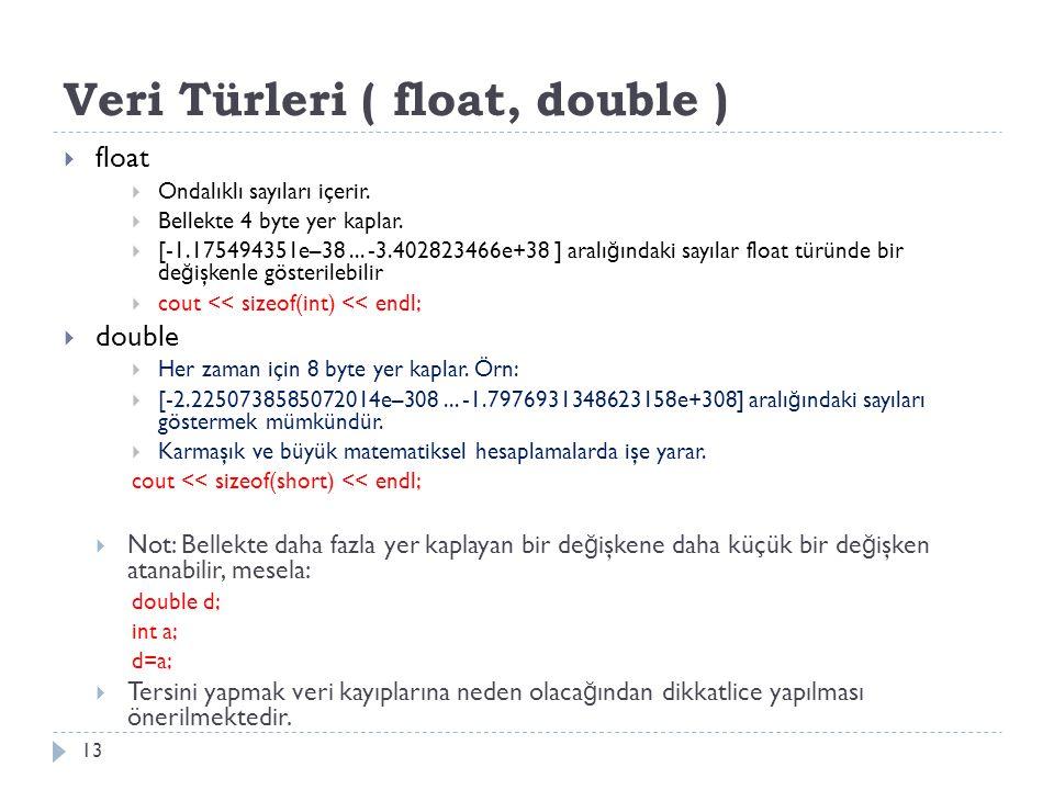 Veri Türleri ( float, double ) 13  float  Ondalıklı sayıları içerir.  Bellekte 4 byte yer kaplar.  [-1.175494351e–38... -3.402823466e+38 ] aralı ğ