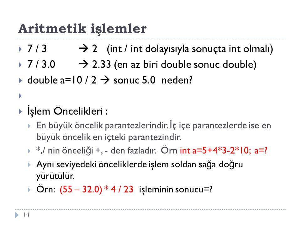 Aritmetik işlemler 14  7 / 3  2 (int / int dolayısıyla sonuçta int olmalı)  7 / 3.0  2.33 (en az biri double sonuc double)  double a=10 / 2  son