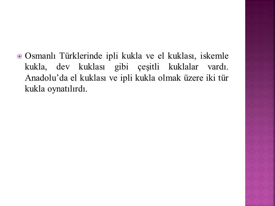  Osmanlı Türklerinde ipli kukla ve el kuklası, iskemle kukla, dev kuklası gibi çeşitli kuklalar vardı. Anadolu'da el kuklası ve ipli kukla olmak üzer