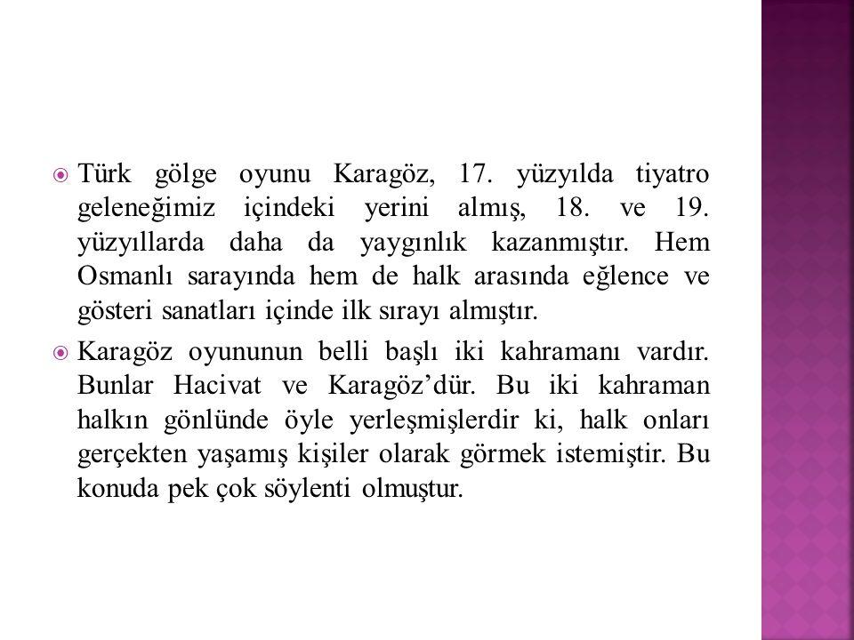  Türk gölge oyunu Karagöz, 17. yüzyılda tiyatro geleneğimiz içindeki yerini almış, 18. ve 19. yüzyıllarda daha da yaygınlık kazanmıştır. Hem Osmanlı