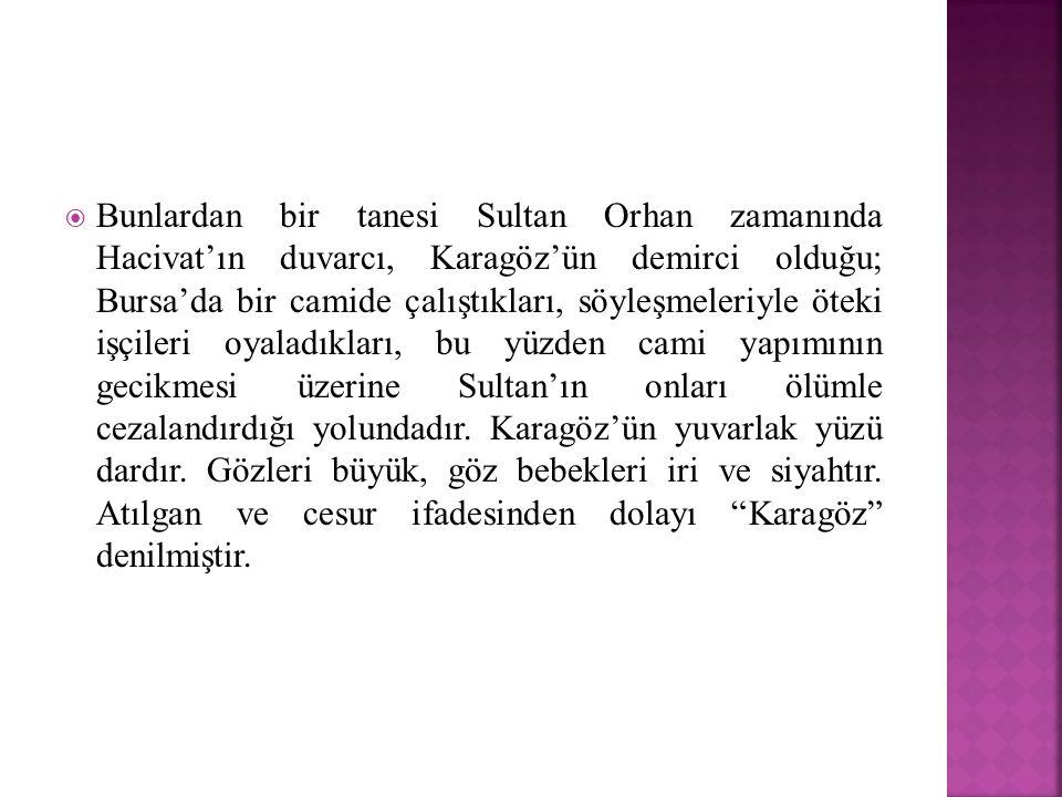  Bunlardan bir tanesi Sultan Orhan zamanında Hacivat'ın duvarcı, Karagöz'ün demirci olduğu; Bursa'da bir camide çalıştıkları, söyleşmeleriyle öteki i