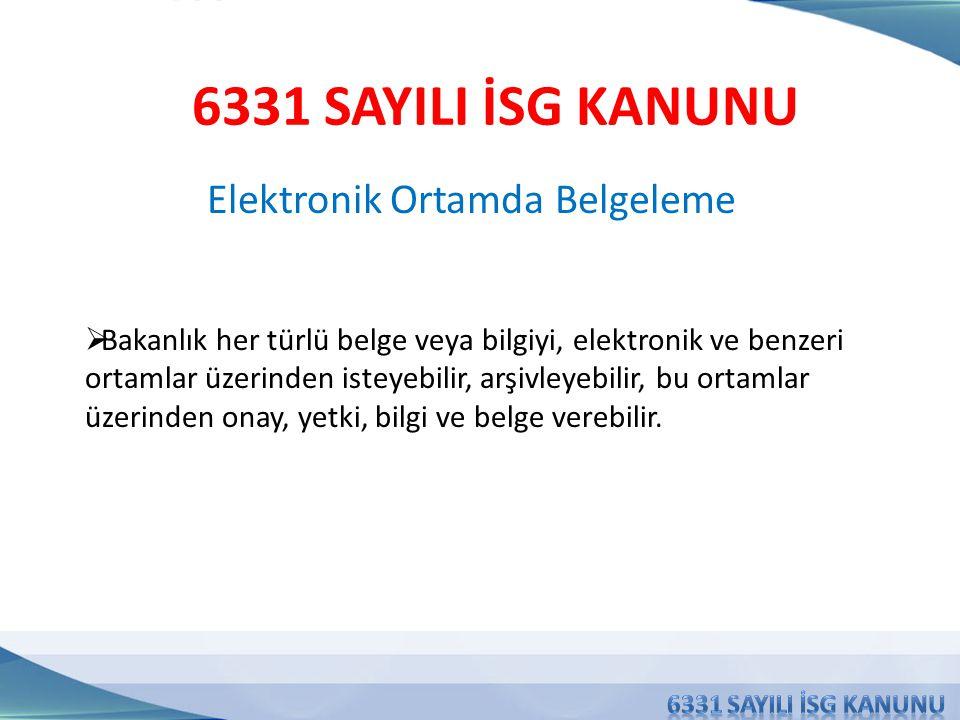 Elektronik Ortamda Belgeleme 6331 SAYILI İSG KANUNU  Bakanlık her türlü belge veya bilgiyi, elektronik ve benzeri ortamlar üzerinden isteyebilir, arşivleyebilir, bu ortamlar üzerinden onay, yetki, bilgi ve belge verebilir.