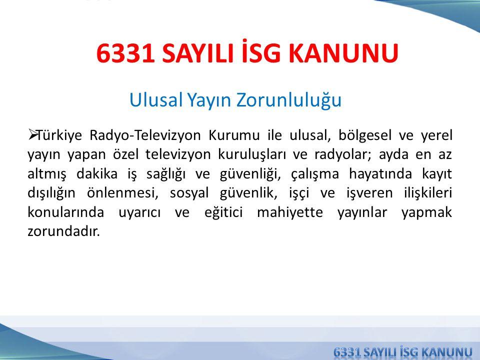 Ulusal Yayın Zorunluluğu 6331 SAYILI İSG KANUNU  Türkiye Radyo-Televizyon Kurumu ile ulusal, bölgesel ve yerel yayın yapan özel televizyon kuruluşları ve radyolar; ayda en az altmış dakika iş sağlığı ve güvenliği, çalışma hayatında kayıt dışılığın önlenmesi, sosyal güvenlik, işçi ve işveren ilişkileri konularında uyarıcı ve eğitici mahiyette yayınlar yapmak zorundadır.