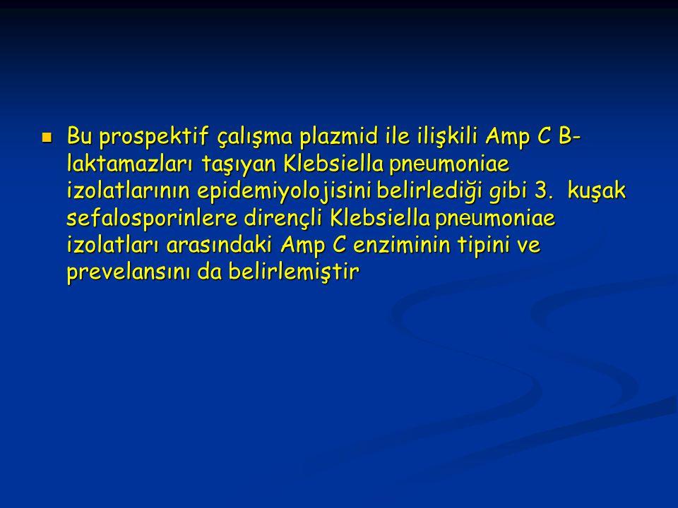 Bu prospektif çalışma plazmid ile ilişkili Amp C B- laktamazları taşıyan Klebsiella p n eu moniae izolatlarının epidemiyolojisini belirlediği gibi 3.