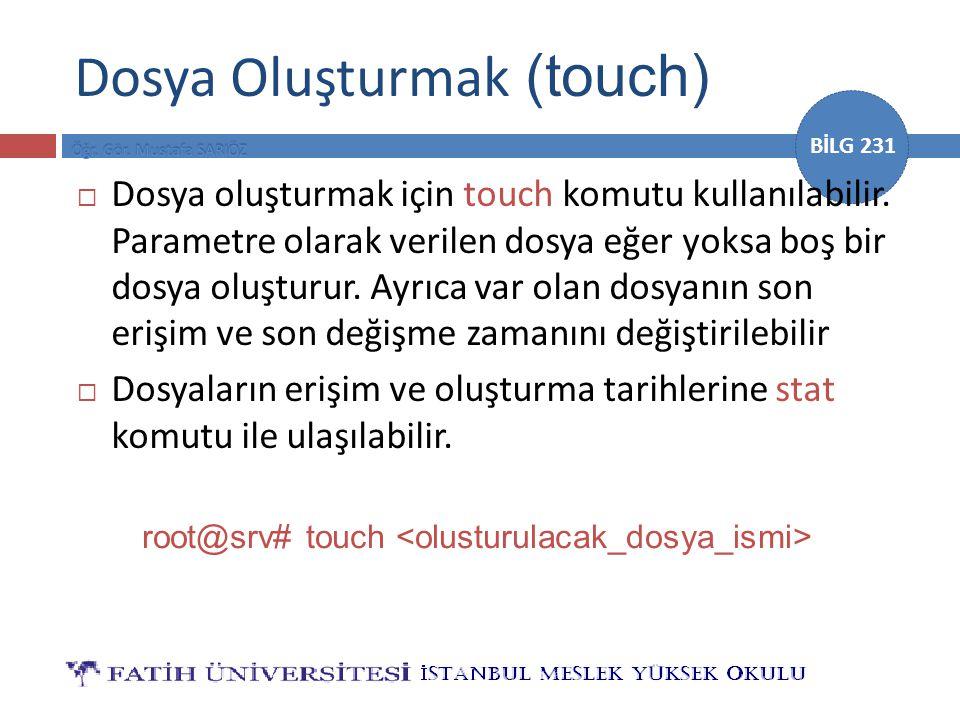 BİLG 231 Dosya Oluşturmak (touch)  Dosya oluşturmak için touch komutu kullanılabilir. Parametre olarak verilen dosya eğer yoksa boş bir dosya oluştur
