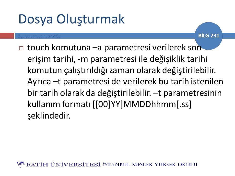 BİLG 231 Dosya Oluşturmak  touch komutuna –a parametresi verilerek son erişim tarihi, -m parametresi ile değişiklik tarihi komutun çalıştırıldığı zam