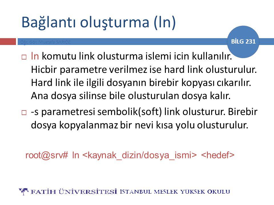 BİLG 231 Bağlantı oluşturma (ln)  ln komutu link olusturma islemi icin kullanılır. Hicbir parametre verilmez ise hard link olusturulur. Hard link ile