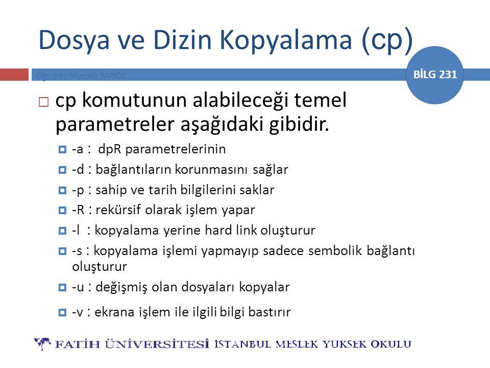 BİLG 231 Dosya ve Dizin Kopyalama (cp)  cp komutunun alabileceği temel parametreler aşağıdaki gibidir.  -a : dpR parametrelerinin  -d : bağlantılar