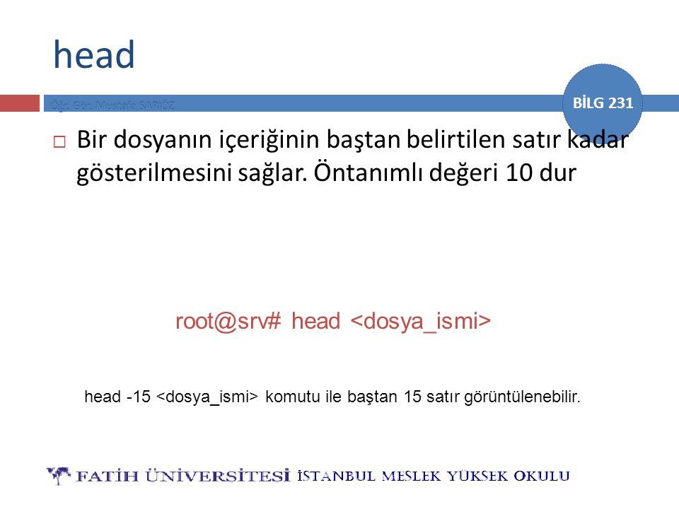 BİLG 231 head  Bir dosyanın içeriğinin baştan belirtilen satır kadar gösterilmesini sağlar. Öntanımlı değeri 10 dur root@srv# head head -15 komutu il