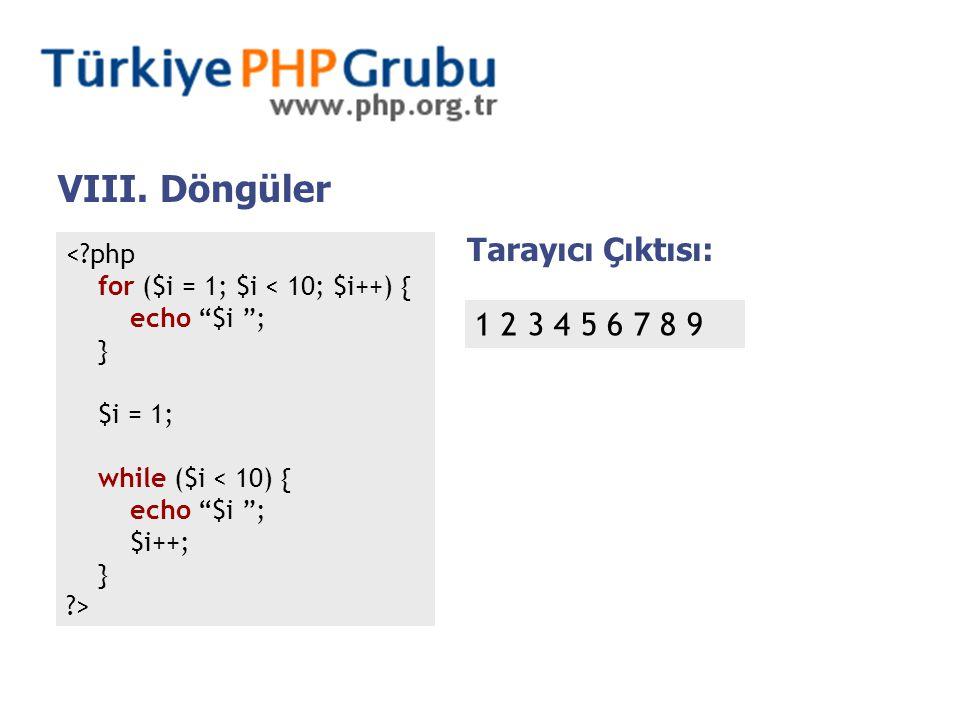 < php for ($i = 1; $i < 10; $i++) { echo $i ; } $i = 1; while ($i < 10) { echo $i ; $i++; } > Tarayıcı Çıktısı: 1 2 3 4 5 6 7 8 9 VIII.