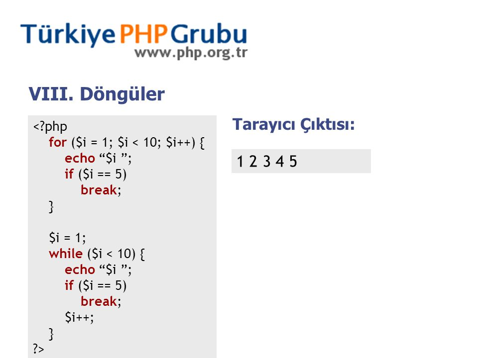 < php for ($i = 1; $i < 10; $i++) { echo $i ; if ($i == 5) break; } $i = 1; while ($i < 10) { echo $i ; if ($i == 5) break; $i++; } > Tarayıcı Çıktısı: 1 2 3 4 5 VIII.