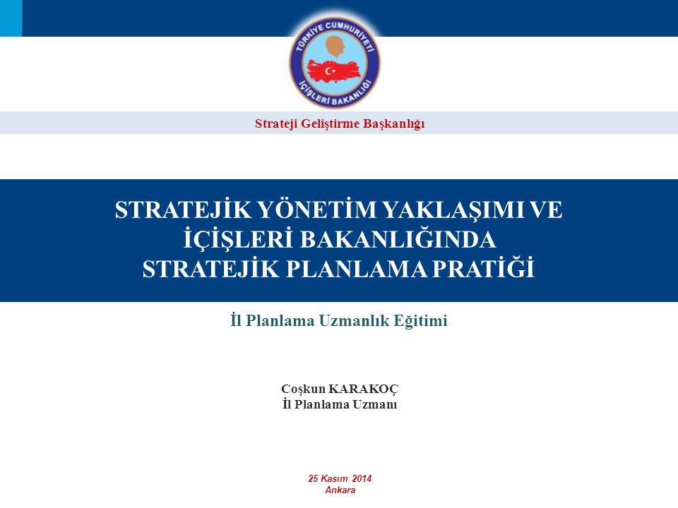 Strateji Geliştirme Başkanlığı STRATEJİK YÖNETİM YAKLAŞIMI VE İÇİŞLERİ BAKANLIĞINDA STRATEJİK PLANLAMA PRATİĞİ İl Planlama Uzmanlık Eğitimi 25 Kasım 2014 Ankara Coşkun KARAKOÇ İl Planlama Uzmanı