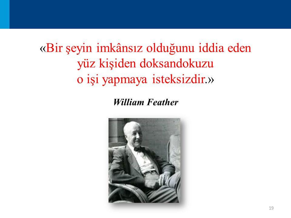 19 «Bir şeyin imkânsız olduğunu iddia eden yüz kişiden doksandokuzu o işi yapmaya isteksizdir.» William Feather