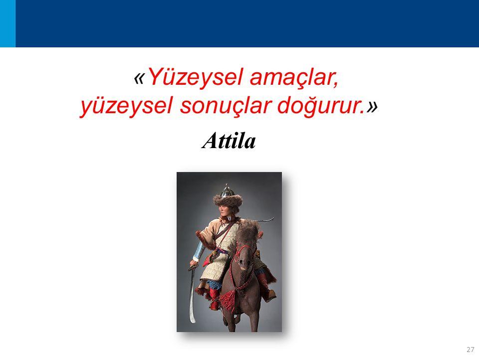 27 «Yüzeysel amaçlar, yüzeysel sonuçlar doğurur.» Attila