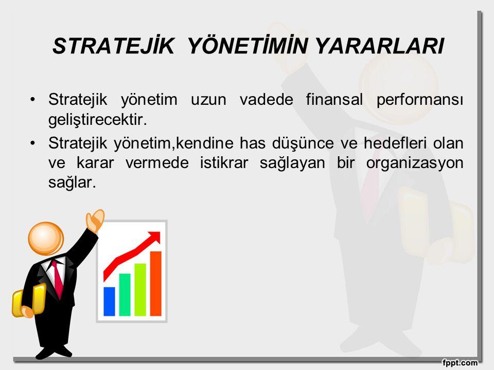 STRATEJİK YÖNETİMİN YARARLARI Stratejik yönetim uzun vadede finansal performansı geliştirecektir. Stratejik yönetim,kendine has düşünce ve hedefleri o