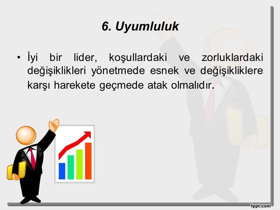6. Uyumluluk İyi bir lider, koşullardaki ve zorluklardaki değişiklikleri yönetmede esnek ve değişikliklere karşı harekete geçmede atak olmalıdır.