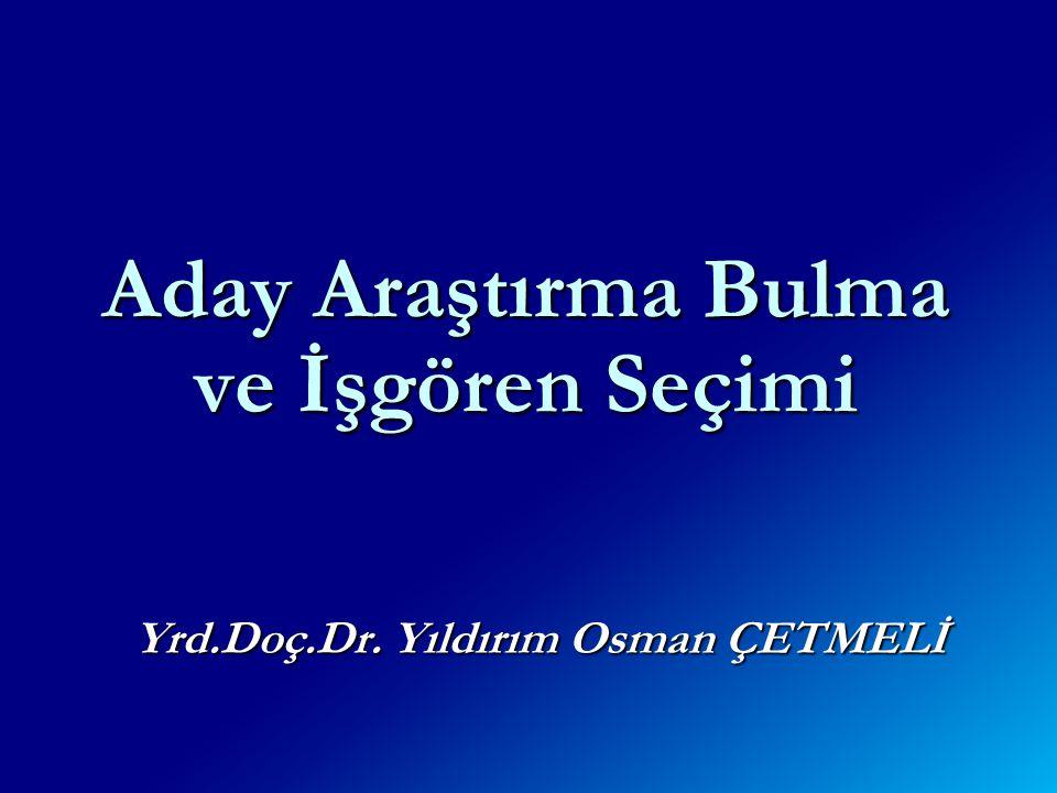 Aday Araştırma Bulma ve İşgören Seçimi Yrd.Doç.Dr. Yıldırım Osman ÇETMELİ