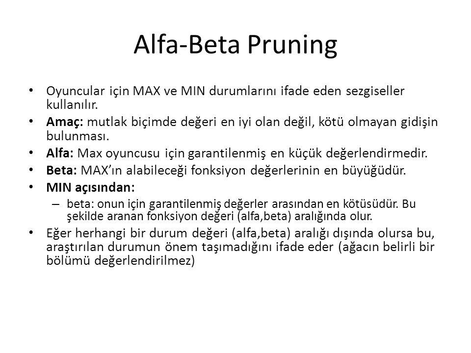 Alfa-Beta Pruning Oyuncular için MAX ve MIN durumlarını ifade eden sezgiseller kullanılır. Amaç: mutlak biçimde değeri en iyi olan değil, kötü olmayan