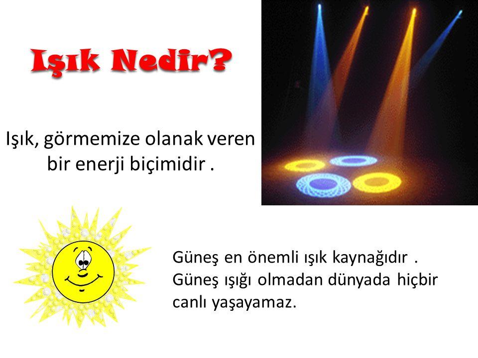 Işık Nedir? Güneş en önemli ışık kaynağıdır. Güneş ışığı olmadan dünyada hiçbir canlı yaşayamaz. Işık, görmemize olanak veren bir enerji biçimidir.