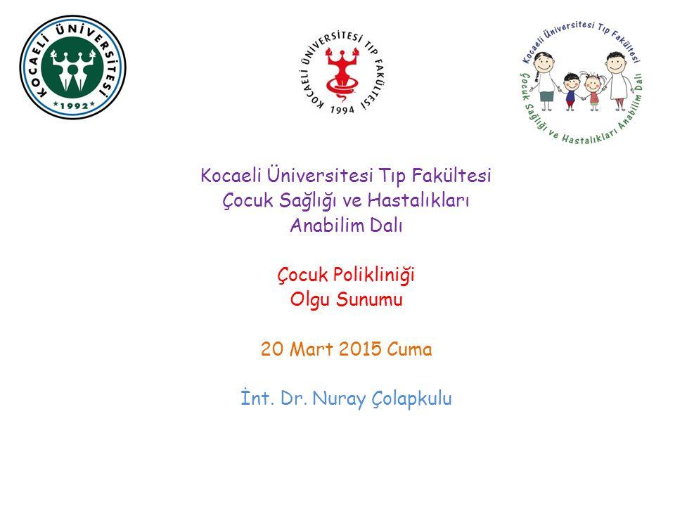 Kocaeli Üniversitesi Tıp Fakültesi Çocuk Sağlığı ve Hastalıkları Anabilim Dalı Çocuk Polikliniği Olgu Sunumu 20 Mart 2015 Cuma İnt. Dr. Nuray Çolapkul