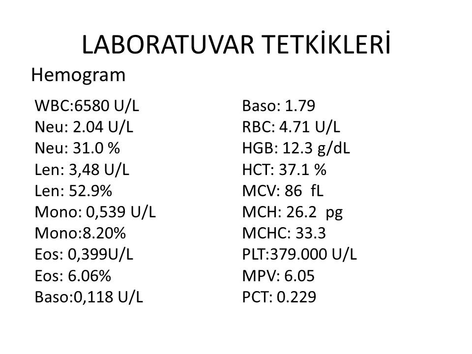 LABORATUVAR TETKİKLERİ WBC:6580 U/L Neu: 2.04 U/L Neu: 31.0 % Len: 3,48 U/L Len: 52.9% Mono: 0,539 U/L Mono:8.20% Eos: 0,399U/L Eos: 6.06% Baso:0,118