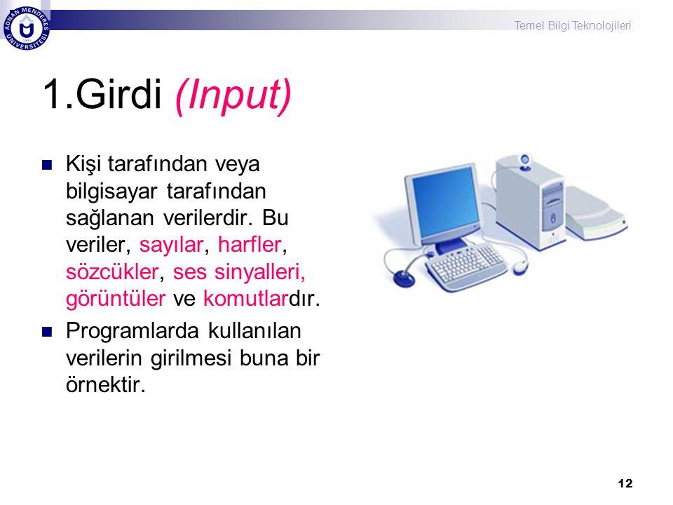 Temel Bilgi Teknolojileri 12 1.Girdi (Input) Kişi tarafından veya bilgisayar tarafından sağlanan verilerdir. Bu veriler, sayılar, harfler, sözcükler,