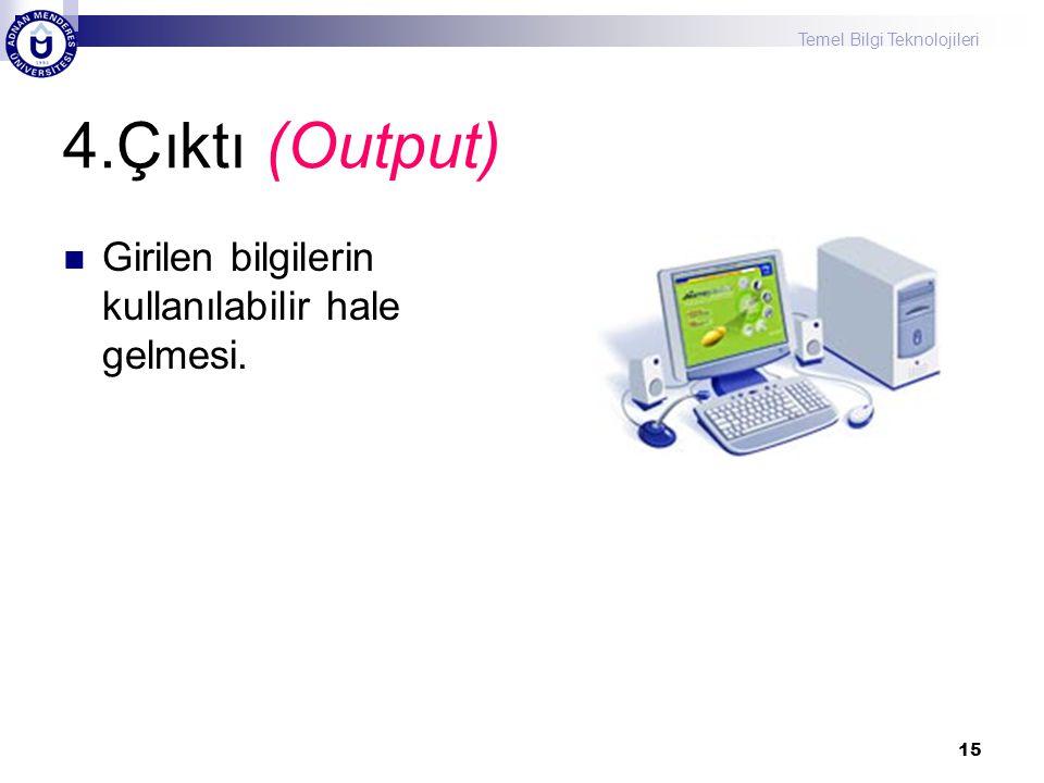 Temel Bilgi Teknolojileri 15 4.Çıktı (Output) Girilen bilgilerin kullanılabilir hale gelmesi.