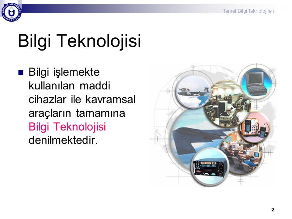 Temel Bilgi Teknolojileri 2 Bilgi Teknolojisi Bilgi işlemekte kullanılan maddi cihazlar ile kavramsal araçların tamamına Bilgi Teknolojisi denilmektedir.