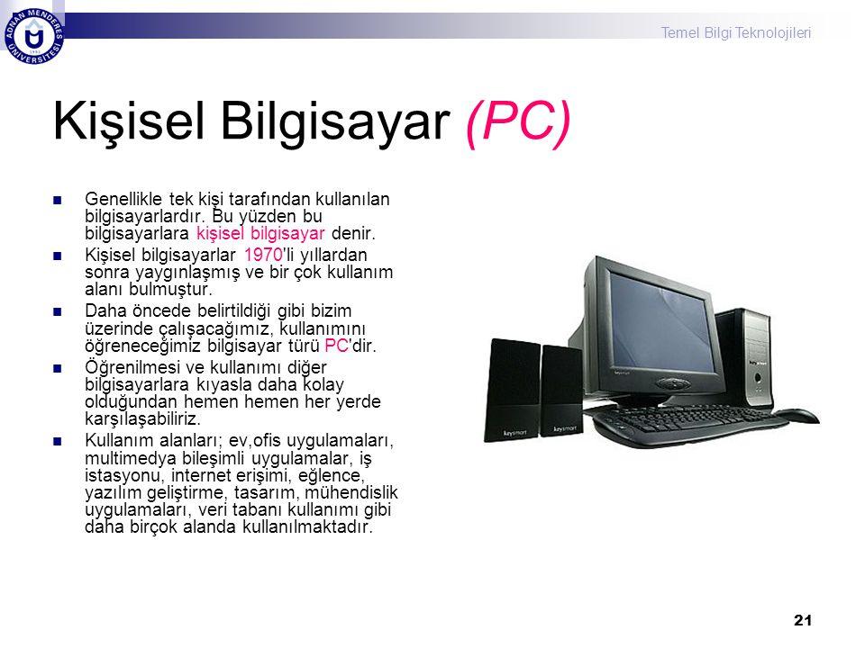 Temel Bilgi Teknolojileri 21 Kişisel Bilgisayar (PC) Genellikle tek kişi tarafından kullanılan bilgisayarlardır. Bu yüzden bu bilgisayarlara kişisel b