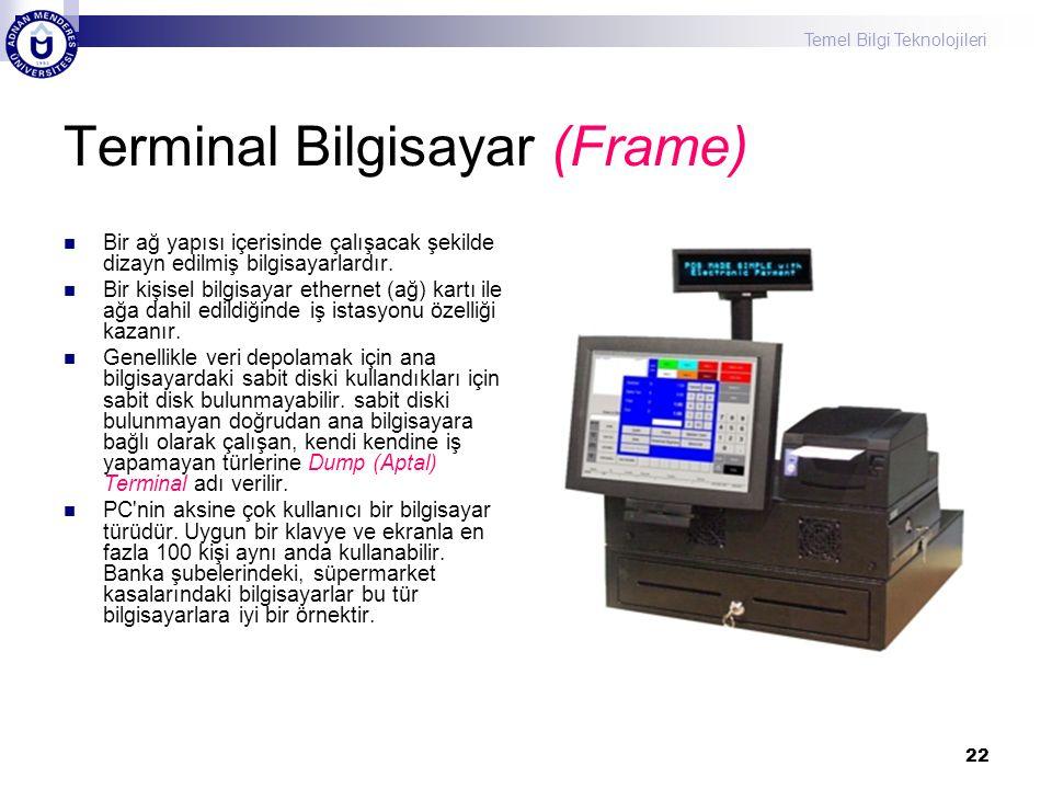 Temel Bilgi Teknolojileri 22 Terminal Bilgisayar (Frame) Bir ağ yapısı içerisinde çalışacak şekilde dizayn edilmiş bilgisayarlardır.