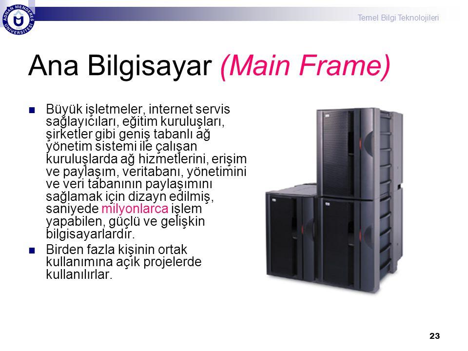 Temel Bilgi Teknolojileri 23 Ana Bilgisayar (Main Frame) Büyük işletmeler, internet servis sağlayıcıları, eğitim kuruluşları, şirketler gibi geniş tab