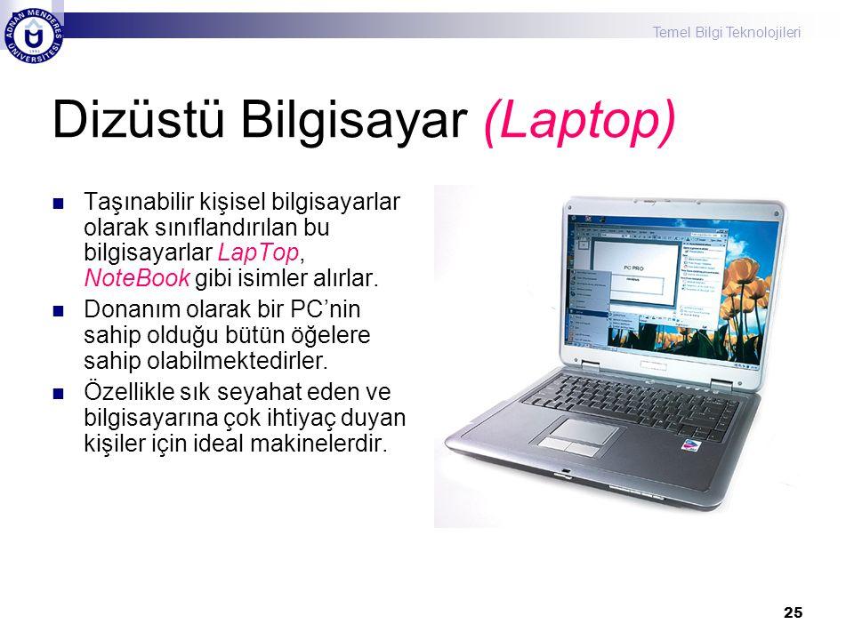 Temel Bilgi Teknolojileri 25 Dizüstü Bilgisayar (Laptop) Taşınabilir kişisel bilgisayarlar olarak sınıflandırılan bu bilgisayarlar LapTop, NoteBook gibi isimler alırlar.