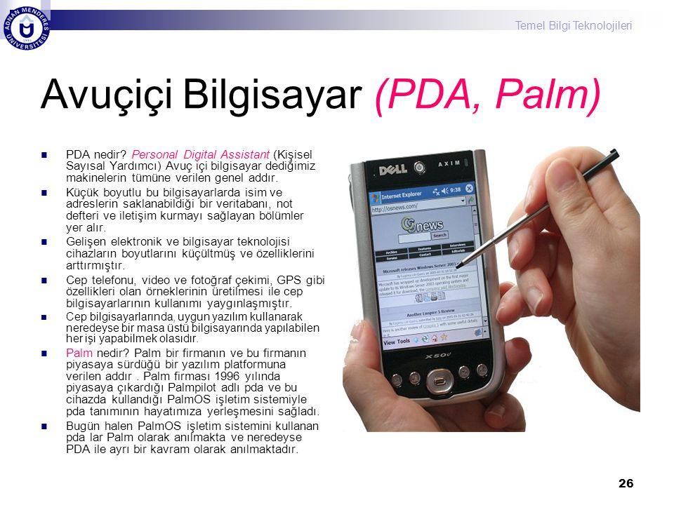 Temel Bilgi Teknolojileri 26 Avuçiçi Bilgisayar (PDA, Palm) PDA nedir? Personal Digital Assistant (Kişisel Sayısal Yardımcı) Avuç içi bilgisayar dediğ