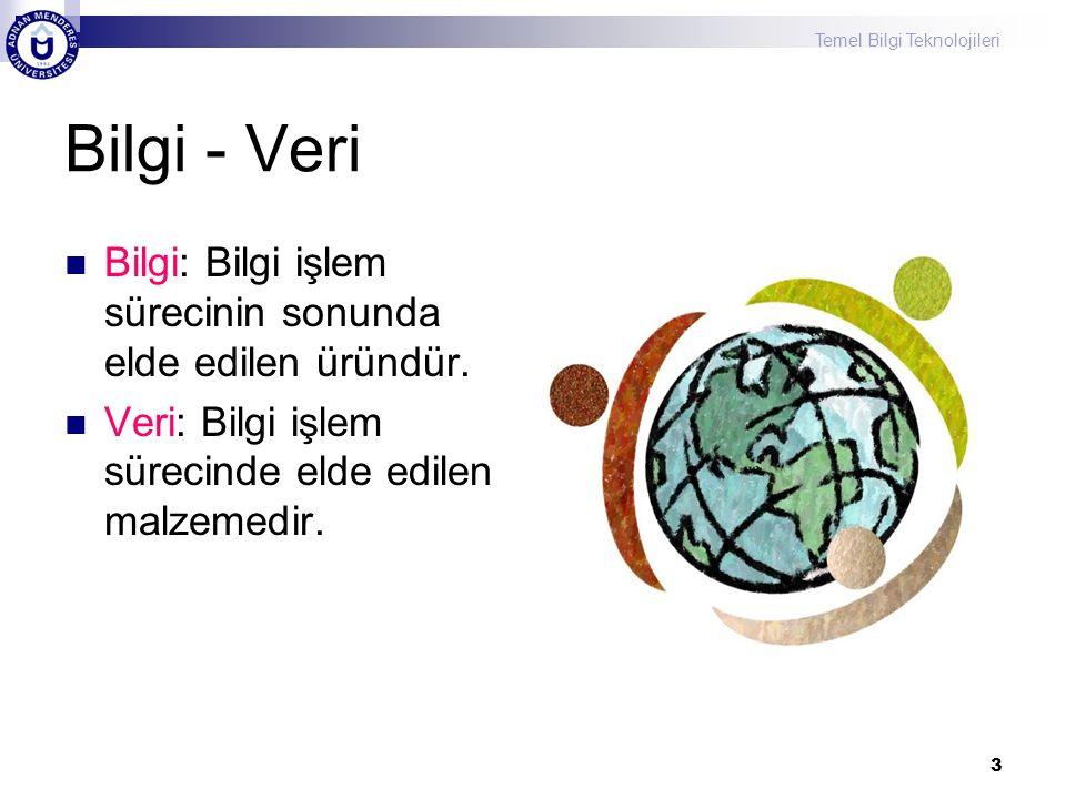 Temel Bilgi Teknolojileri 3 Bilgi - Veri Bilgi: Bilgi işlem sürecinin sonunda elde edilen üründür. Veri: Bilgi işlem sürecinde elde edilen malzemedir.