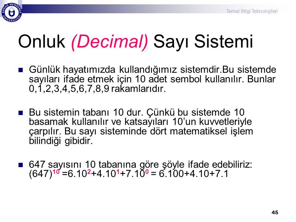 Temel Bilgi Teknolojileri 45 Onluk (Decimal) Sayı Sistemi Günlük hayatımızda kullandığımız sistemdir.Bu sistemde sayıları ifade etmek için 10 adet sembol kullanılır.