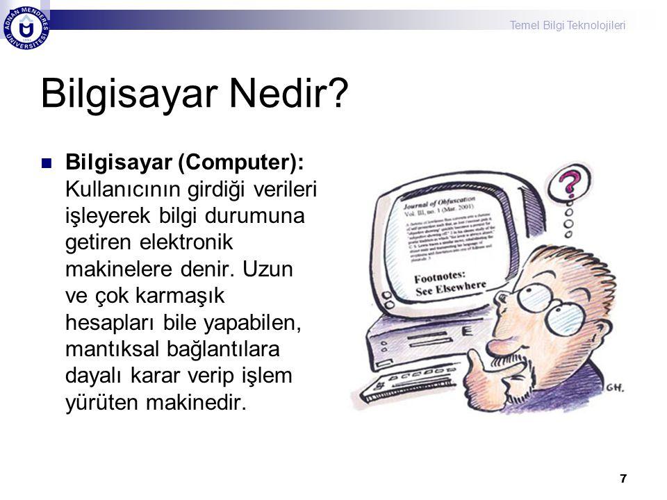 Temel Bilgi Teknolojileri 7 Bilgisayar Nedir? Bilgisayar (Computer): Kullanıcının girdiği verileri işleyerek bilgi durumuna getiren elektronik makinel