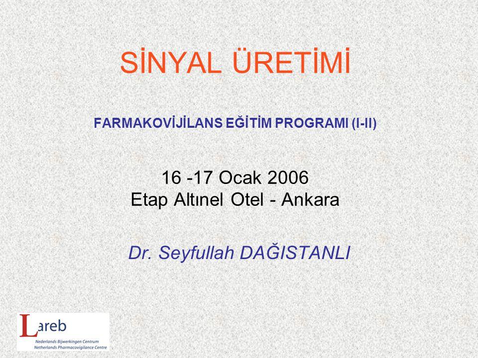 SİNYAL ÜRETİMİ FARMAKOVİJİLANS EĞİTİM PROGRAMI (I-II) 16 -17 Ocak 2006 Etap Altınel Otel - Ankara Dr.