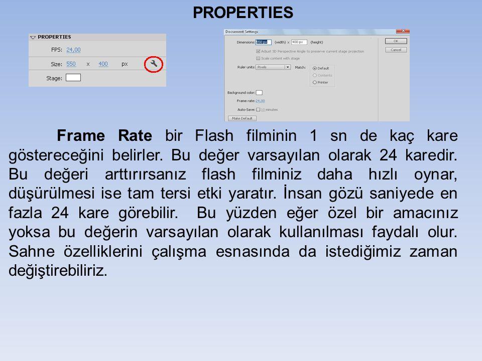 PROPERTIES Frame Rate bir Flash filminin 1 sn de kaç kare göstereceğini belirler. Bu değer varsayılan olarak 24 karedir. Bu değeri arttırırsanız flash