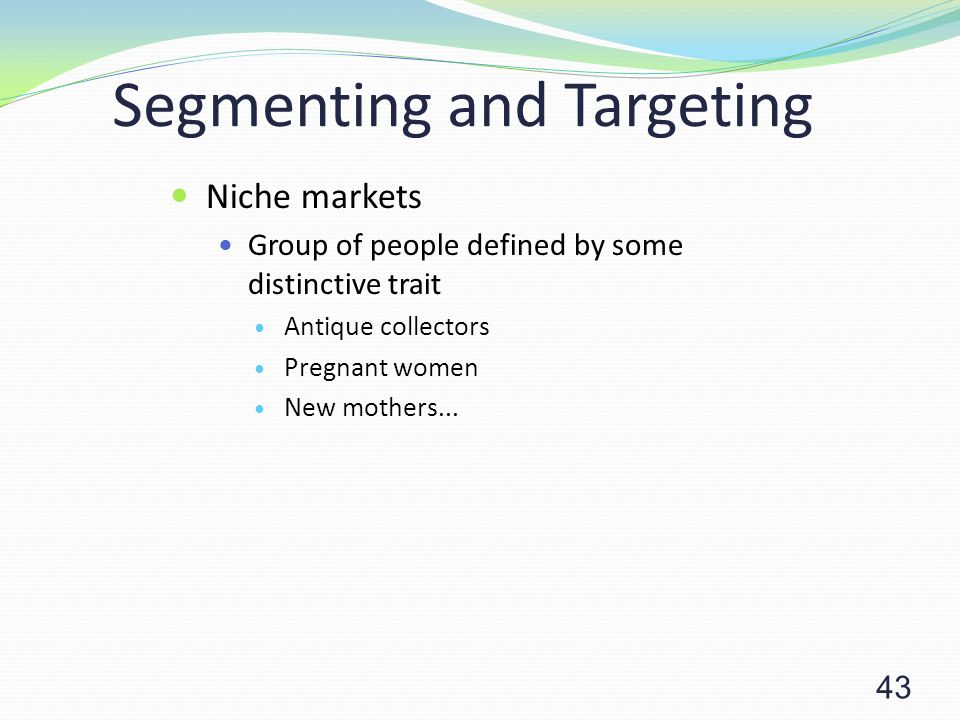 43 Segmenting and Targeting Niche markets Group of people defined by some distinctive trait Antique collectors Pregnant women New mothers...