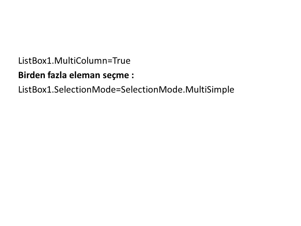 ListBox1.MultiColumn=True Birden fazla eleman seçme : ListBox1.SelectionMode=SelectionMode.MultiSimple